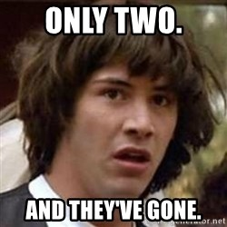 Conspiracy Keanu - Only two.  AND THEY'VE GONE.