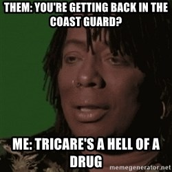 Rick James - Them: You're getting back in the coast guard? Me: Tricare's a hell of a drug