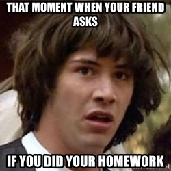 Conspiracy Keanu - that moment when your friend asks if you did your homework