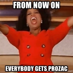 Oprah Winfrey Meme - From now on EveryBody gets prozac