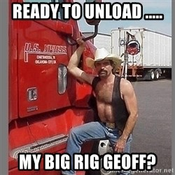 macho trucker  - Ready to unload ..... My big rig geoff?