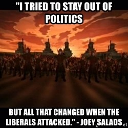 "until the fire nation attacked. - ""I tried to stay out of politics BUT ALL THAT CHANGED WHEN The liberals attacked."" - Joey Salads"