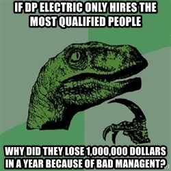 Philosoraptor - if DP electric ONLY hires the most qualified people why did they lose 1,000,000 dollars in a year because of bad MANAGEnt?