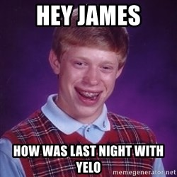 Bad Luck Brian - Hey JAmes How was last night with yelo