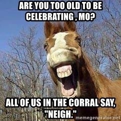 """Horse - Are you too old to be celebrating , MO? All of us in the corral say, """"Neigh."""""""