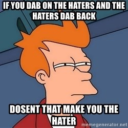 Futurama Fry - if you dab on the haters and the haters dab back dosent that make you the hater