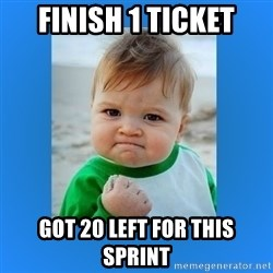 yes baby 2 - finish 1 ticket got 20 left for this sprint