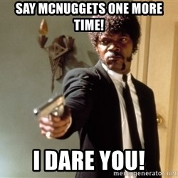 Samuel L Jackson - Say mcnuggets one more time! I dare you!