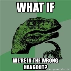 Philosoraptor - What if we're in the wrong hangout?