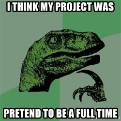 Philosoraptor - I think my project was pretend to be a full time