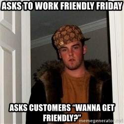 """Scumbag Steve - Asks to work friendly friday Asks customers """"wanna get friendly?"""""""