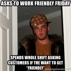"""Scumbag Steve - Asks to work friendly friday Spends whole shift asking customers if the want to get """"friendly"""""""