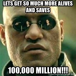 What If I Told You - lets get so much more alives and saves 100,000 Million!!!
