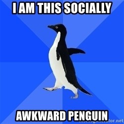 Socially Awkward Penguin - i am this socially awkward penguin