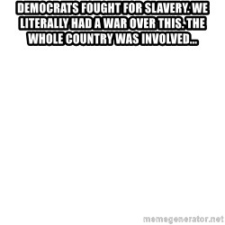 Blank Meme - Democrats fought for slavery. We literally had a war over this. The whole country was involved...