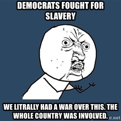 Y U No - Democrats fought for slavery We litrally had a waR over this. The whole country was involved.