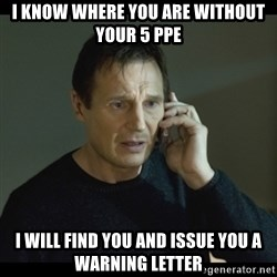 I will Find You Meme - I KNOW WHERE YOU ARE WITHOUT YOUR 5 PPE I WILL FIND YOU AND ISSUE YOU A WARNING LETTER