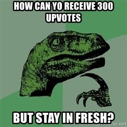 Philosoraptor - how can yo receive 300 upvotes but stay in fresh?