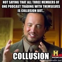 Ancient Aliens - Not saying that all three members of one podcast trading with themselves is collusion but... Collusion