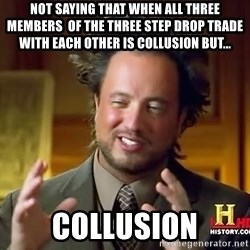 Ancient Aliens - Not saying that when all three members  of the Three step drop trade with each other is collusion but...  Collusion