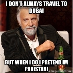 The Most Interesting Man In The World - I don't always travel to dUbai but when i do I pretend IM pakistani