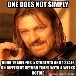 One Does Not Simply - One Does Not Simply Book Travel for 5 students and 1 staff ON different return times with a weeks notice