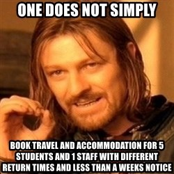 One Does Not Simply - OnE Does not simply Book travel and accommodation for 5 students and 1 staff with different return times and less than a weeks notice