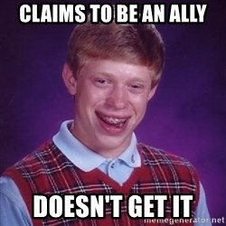 Bad Luck Brian - Claims to be an Ally Doesn't Get it