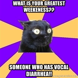 Anxiety Cat - what is your greatest weekeness?? someone who has vocal Diarrhea!!