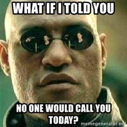 What If I Told You - WHAT IF I TOLD YOU NO ONE WOULD CALL YOU TODAY?