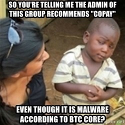 "Skeptical african kid  - so you're telling me the admin of this group recommends ""copay"" even though it is malware according to btc core?"