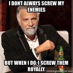 The Most Interesting Man In The World - I dont always screw my enemies But when i do, I screw them royally.