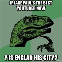 Philosoraptor - If jake paul's the best youtuber now y is englad his city?