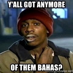 Y'all got anymore - Y'all got anymore of them bahas?