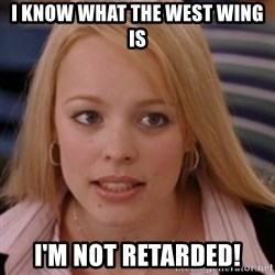 mean girls - I know what the west wing is I'm not retarded!