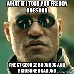 What if I told you / Matrix Morpheus - what if i told you freddy goes for the st george broncos and brisbane dragons