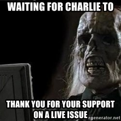 OP will surely deliver skeleton - Waiting For Charlie TO Thank You For Your Support On A Live Issue