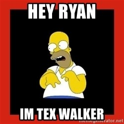 Homer retard - Hey ryan Im Tex walker