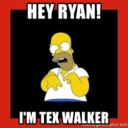 Homer retard - Hey ryan! I'm tex walker