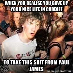 Sudden Realization Ralph - when you realise you gave up your nice life in cardiff to take this shit from paul james