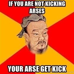 Wise Confucius - If you are not kicking arses Your arse get kick