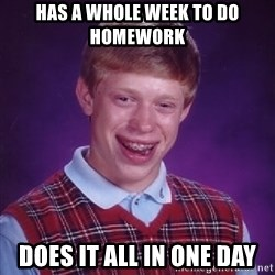 Bad Luck Brian - Has a whole week to do homework does it all in one day