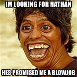 Crazy funny - Im looking for nathan  Hes promised me a blowjob