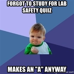 "Success Kid - Forgot to study for lab safety quiiz Makes an ""a"" anyway"