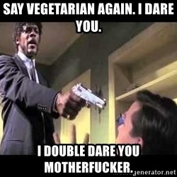 Say what again - Say vegetarian again. I DARE YOU.  I double dare you motherfucker.