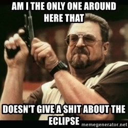 am i the only one around here - am i the only one around here that  doesn't give a shit about the eclipse