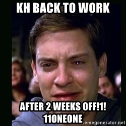 crying peter parker - KH back to work After 2 weeks off!1!11oneone