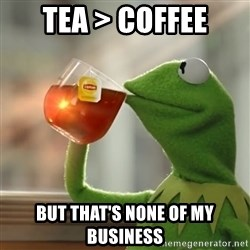 Kermit The Frog Drinking Tea - Tea > Coffee but that's none of my business
