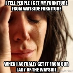 First World Problems - I tell people i get my furniture from wayside furniture When i actually get it from our laDy of the wayside