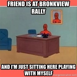 Masturbating Spider-Man - Friend is at bronkview rally And i'm just sitting here playing with myself